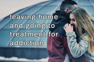 leaving home for drug rehab